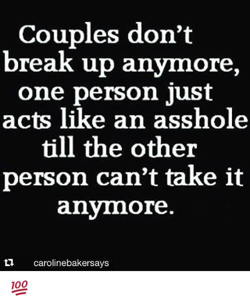 cant take it anymore: Couples don't  break up anymore  one person just  acts like an asshole  till the other  person can't take it  anymore.  ta caroline bakersays 💯