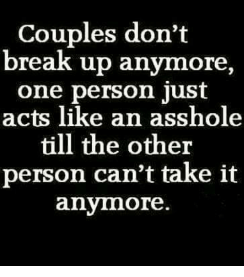 cant take it anymore: Couples don't  break up anymore  one person just  acts like an asshole  till the other  person can't take it  anymore