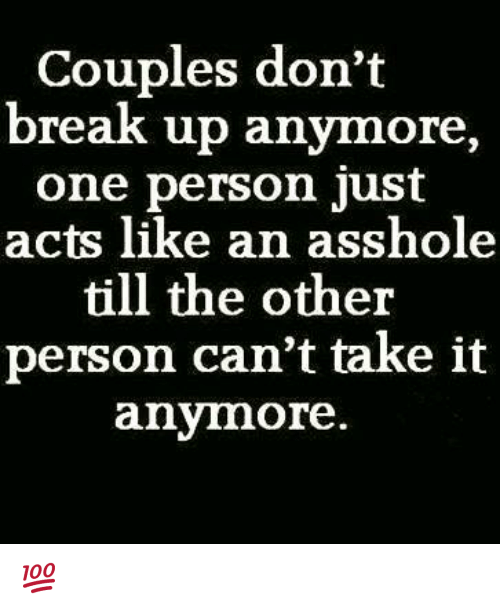 cant take it anymore: Couples don't  break up anymore  one person just  acts like an asshole  till the other  person can't take it  anymore 💯 ♡