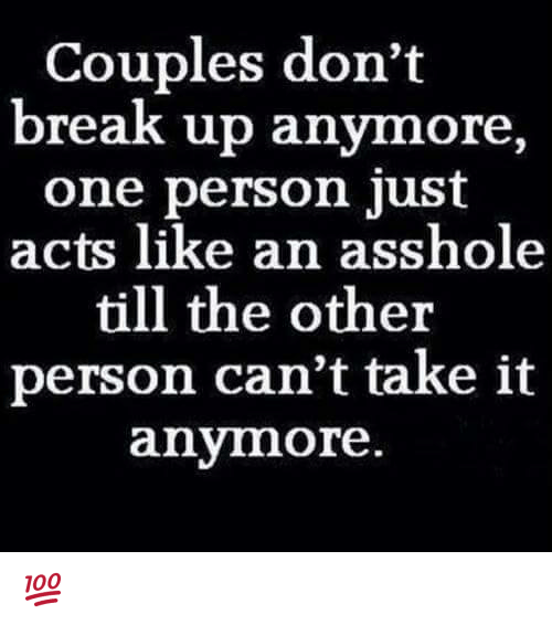 cant take it anymore: Couples don't  break up anymore,  one person just  acts like an asshole  till the other  person can't take it  anymore 💯