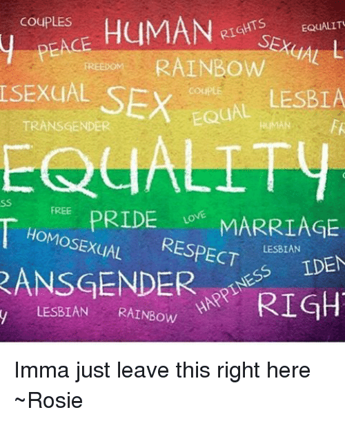 Ÿ˜': COUPLES  HUMAN  EQUALITU  RAINBOW  SEXUAL  SEX  UAL LESBLA  TRANSGENDER  PRIDE  MARRIAGE  HoMosExqAL  RESPECT  LESBIAN  IDEN  RANSGENDER  RIGH  y LESBIAN  RAINBOW Imma just leave this right here ~Rosie