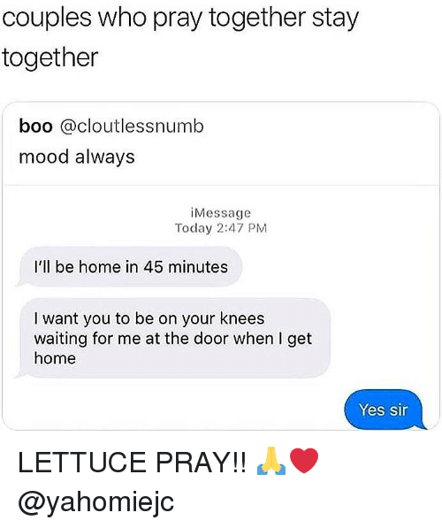 Boo, Memes, and Mood: couples who pray together stay  together  boo cloutlessnumb  mood always  iMessage  Today 2:47 PM  I'll be home in 45 minutes  I want you to be on your knees  waiting for me at the door when I get  home  Yes sir LETTUCE PRAY!! 🙏❤️ @yahomiejc