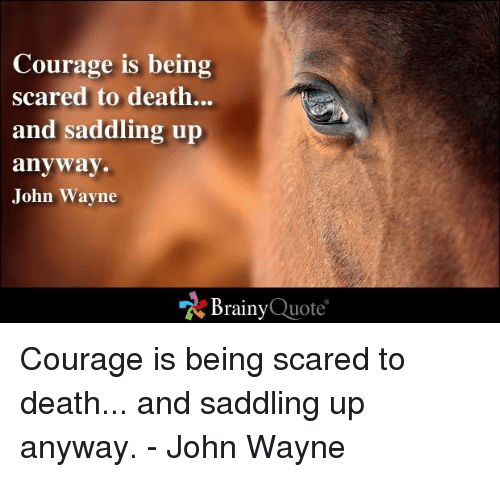 Memes, Death, and John Wayne: Courage is being  scared to death.  and saddling up  anyway.  John Wayne  Brainy  Quote Courage is being scared to death... and saddling up anyway. - John Wayne