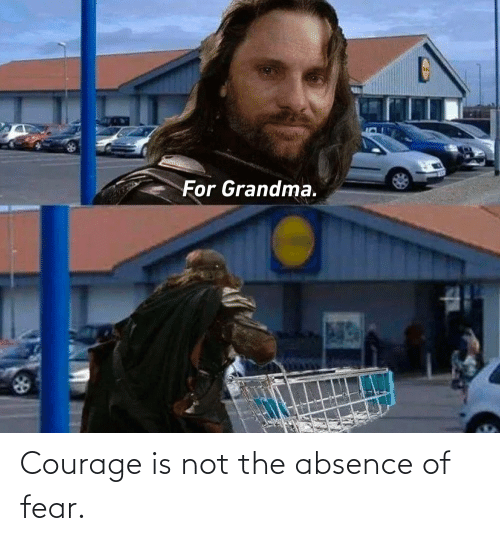 Courage: Courage is not the absence of fear.