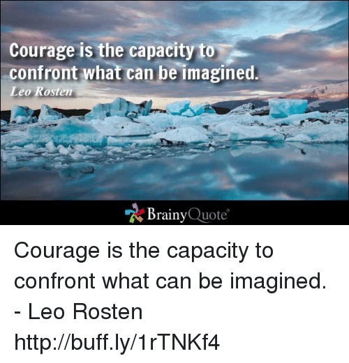 memes: Courage is the capacity to  confront what can be imagined  Leo Rosten  Brainy  Quote Courage is the capacity to confront what can be imagined. - Leo Rosten http://buff.ly/1rTNKf4