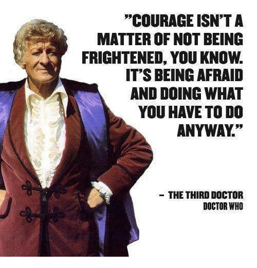 "memes: ""COURAGE ISN'T A  MATTER OF NOT BEING  FRIGHTENED, YOU KNOw.  IT'S BEING AFRAID  AND DOING WHAT  YOU HAVE TO DO  ANYWAY""  THE THIRD DOCTOR  DOCTOR WHO"