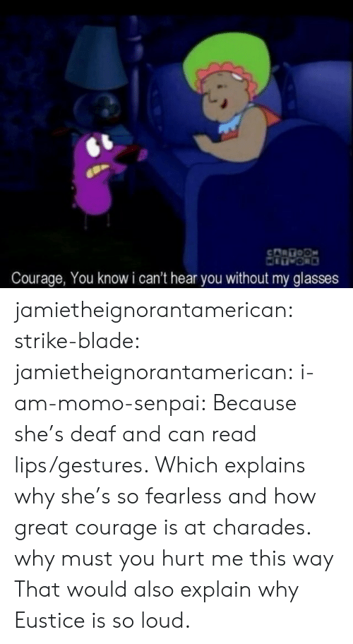 charades: Courage, You know i can't hear you without my glasses jamietheignorantamerican:  strike-blade:  jamietheignorantamerican:  i-am-momo-senpai:  Because she's deaf and can read lips/gestures. Which explains why she's so fearless and how great courage is at charades.   why must you hurt me this way  That would also explain why Eustice is so loud.