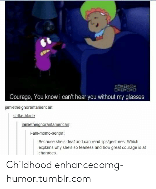 charades: Courage, You know i can't hear you without my glasses  jamietheignorantamerican:  strike-blade:  jamietheignorantamerican:  i-am-momo-senpai:  Because she's deaf and can read lips/gestures. Which  explains why she's so fearless and how great courage is at  charades. Childhood enhancedomg-humor.tumblr.com