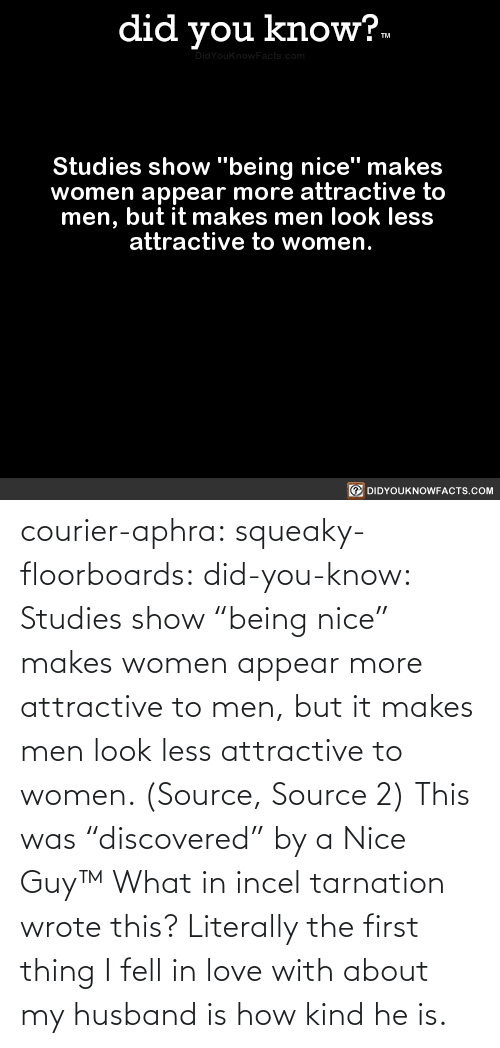 "Being Nice: courier-aphra:  squeaky-floorboards:  did-you-know: Studies show ""being nice"" makes women appear more attractive to men, but it makes men look less attractive to women.  (Source, Source 2)  This was ""discovered"" by a Nice Guy™   What in incel tarnation wrote this? Literally the first thing I fell in love with about my husband is how kind he is."