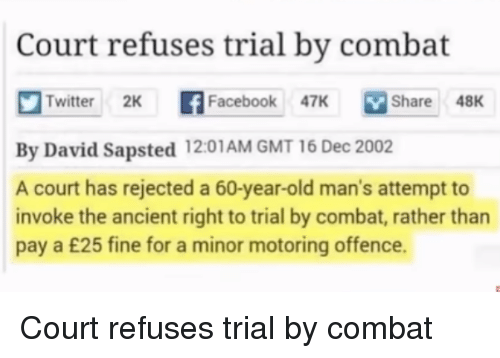 invoke: Court refuses trial by combat  Twitter 2K f  book 7K Share 48K  Share48K  By David Sapsted 12:01AM GMT 16 Dec 2002  A court has rejected a 60-year-old man's attempt to  invoke the ancient right to trial by combat, rather than  pay a £25 fine for a minor motoring offence. Court refuses trial by combat
