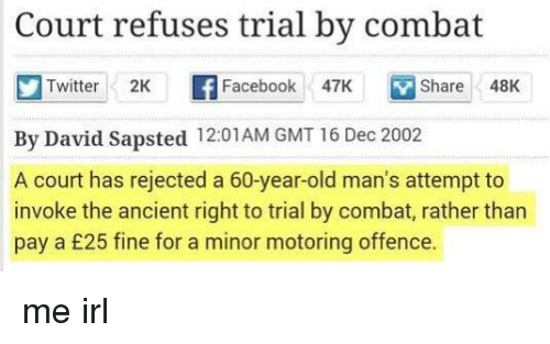invoke: Court refuses trial by combat  Twitter 2K f Facebook 47K  Share48K  By David Sapsted 12:01AM GMT 16 Dec 2002  A court has rejected a 60-year-old man's attempt to  invoke the ancient right to trial by combat, rather than  pay a £25 fine for a minor motoring offence. me irl
