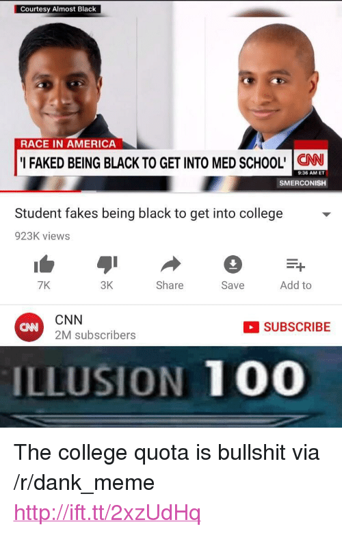"""Being Black: Courtesy Almost Black  RACE IN AMERICA  I FAKED BEING BLACK TO GET INTO MED SCHOOL' CN  9:36 AM ET  SMERCONISH  Student fakes being black to get into college  923K views  7K  3K  Share  Save  Add to  CNN  2M subscribers  SUBSCRIBE  CNN  ILLUSION 100 <p>The college quota is bullshit via /r/dank_meme <a href=""""http://ift.tt/2xzUdHq"""">http://ift.tt/2xzUdHq</a></p>"""