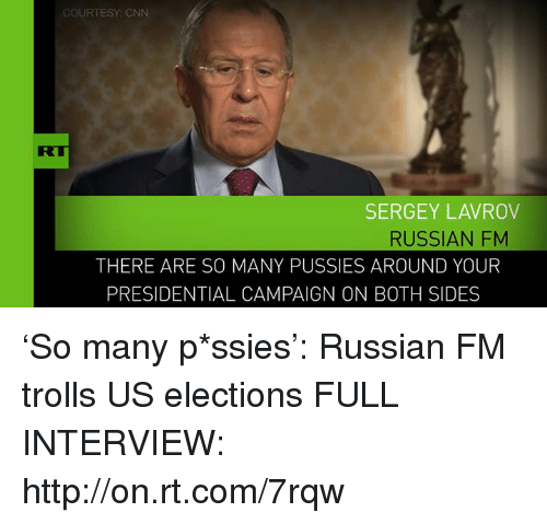 Memes, Pussy, and Troll: COURTESY: CNN  SERGEY LAVROV  RUSSIAN FM  THERE ARE SO MANY PUSSIES AROUND YOUR  PRESIDENTIAL CAMPAIGN ON BOTH SIDES 'So many p*ssies': Russian FM trolls US elections FULL INTERVIEW: http://on.rt.com/7rqw
