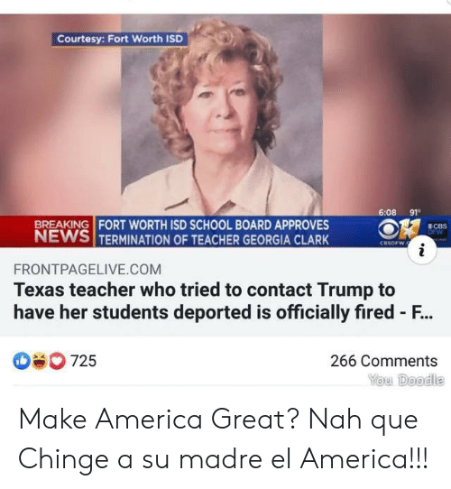 Georgia: Courtesy: Fort Worth ISD  6:08 91  BREAKING FORT WORTH ISD SCHOOL BOARD APPROVES  NEWS TERMINATION OF TEACHER GEORGIA CLARK  8CBS  DFW  CBSDFW.  i  FRONTPAGELIVE.COM  Texas teacher who tried to contact Trump to  have her students deported is officially fired - F...  725  266 Comments  You Doodle Make America Great? Nah que Chinge a su madre el America!!!