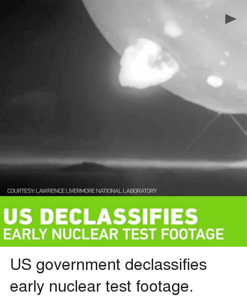 Memes, 🤖, and  Nuclear: COURTESY LAWRENCELIVERMORENATIONALLABORATORY  US DECLASSIFIES  EARLY NUCLEAR TEST FOOTAGE US government declassifies early nuclear test footage.