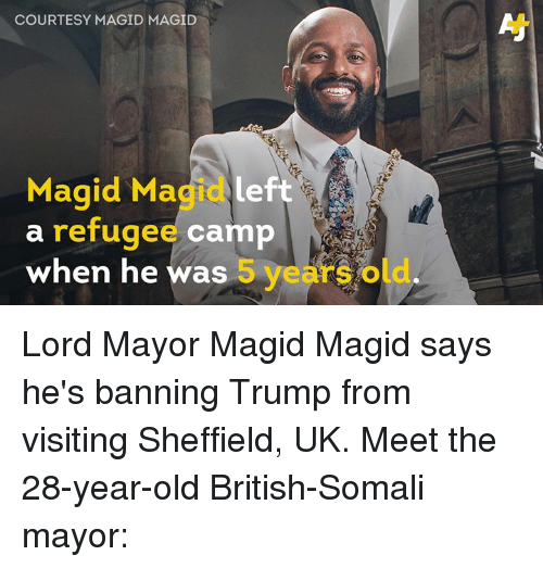 Memes, Trump, and Somali: COURTESY MAGID MAGID  Magid Magidleft  a refugee camp  when he was 5 years old Lord Mayor Magid Magid says he's banning Trump from visiting Sheffield, UK. Meet the 28-year-old British-Somali mayor: