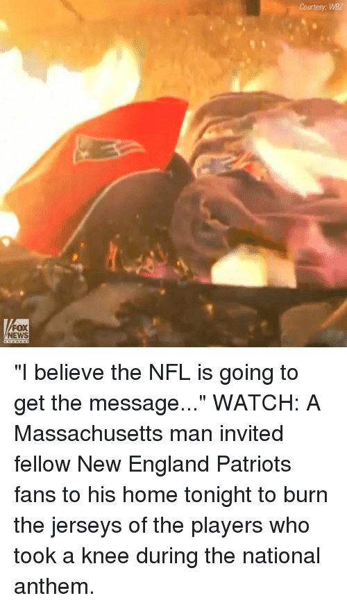 """England, Memes, and New England Patriots: Courtesy: WBZ  FOX  NEWS """"I believe the NFL is going to get the message..."""" WATCH: A Massachusetts man invited fellow New England Patriots fans to his home tonight to burn the jerseys of the players who took a knee during the national anthem."""