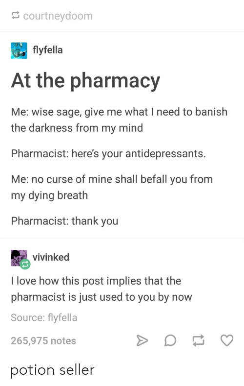 The Pharmacy: courtneydoom  flyfella  At the pharmacy  Me: wise sage, give me what I need to banish  the darkness from my mind  Pharmacist: here's your antidepressants  Me: no curse of mine shall befall you from  my dying breath  Pharmacist: thank you  vivinked  I love how this post implies that the  pharmacist is just used to you by now  Source: flyfella  265,975 notes potion seller