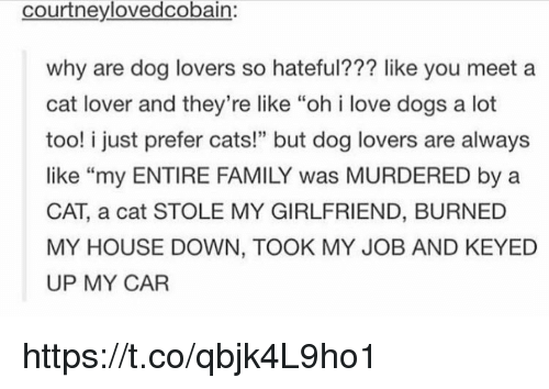 "dog lovers: courtneylovedcobain:  why are dog lovers so hateful??? like you meet a  cat lover and they're like ""oh i love dogs a lot  too! i just prefer cats!"" but dog lovers are always  like ""my ENTIRE FAMILY was MURDERED by a  CAT, a cat STOLE MY GIRLFRIEND, BURNED  MY HOUSE DOWN, TOOK MY JOB AND KEYED  UP MY CAR  46 https://t.co/qbjk4L9ho1"