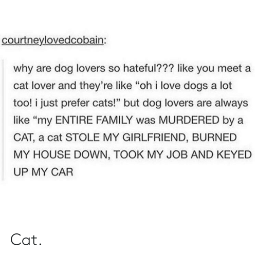 "dog lovers: courtneylovedcobain:  why are dog lovers so hateful??? like you meet a  cat lover and they're like ""oh i love dogs a lot  too! i just prefer cats!"" but dog lovers are always  like ""my ENTIRE FAMILY was MURDERED by a  CAT, a cat STOLE MY GIRLFRIEND, BURNED  MY HOUSE DOWN, TOOK MY JOB AND KEYED  UP MY CAR Cat."