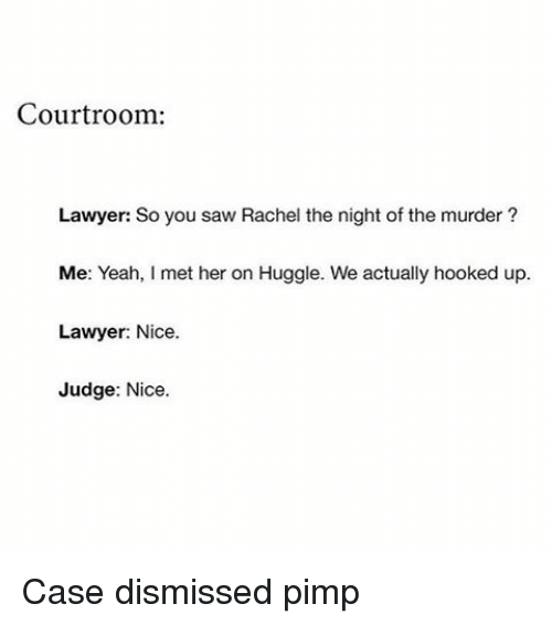 Funny, Lawyer, and Hook: Courtroom:  Lawyer: So you saw Rachel the night of the murder?  Me: Yeah, I met her on Huggle. We actually hooked up.  Lawyer: Nice.  Judge  Nice Case dismissed pimp