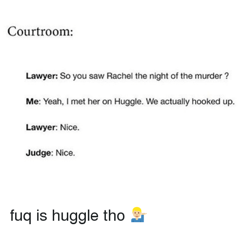 Funny, Lawyer, and Saw: Courtroom:  Lawyer: So you saw Rachel the night of the murder?  Me: Yeah, I met her on Huggle. We actually hooked up.  Lawyer: Nice.  Judge: Nice. fuq is huggle tho 💁🏼♂️