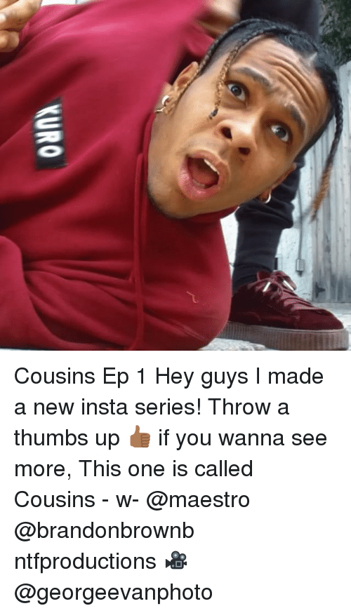 Memes, 🤖, and One: Cousins Ep 1 Hey guys I made a new insta series! Throw a thumbs up 👍🏾 if you wanna see more, This one is called Cousins - w- @maestro @brandonbrownb ntfproductions 🎥 @georgeevanphoto
