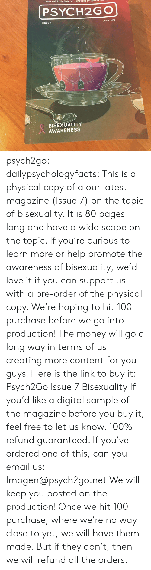 Bisexuality: COVER ART BY EVELYN IVY CREATED BY TERESA  PSYCH2GO  ISSUE 7  JUNE 2017  Earl  Chal  BISEXUALITY  AWARENESS psych2go:  dailypsychologyfacts: This is a physical copy of a our latest magazine (Issue 7) on the topic of bisexuality.  It is 80 pages long and have a wide scope on the topic. If you're curious to learn more or help promote the awareness of bisexuality, we'd love it if you can support us with a pre-order of the physical copy. We're hoping to hit 100 purchase before we go into production! The money will go a long way in terms of us creating more content for you guys!  Here is the link to buy it: Psych2Go Issue 7 Bisexuality If you'd like a digital sample of the magazine before you buy it, feel free to let us know. 100% refund guaranteed.   If you've ordered one of this, can you email us: Imogen@psych2go.net We will keep you posted on the production! Once we hit 100 purchase, where we're no way close to yet, we will have them made. But if they don't, then we will refund all the orders.