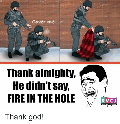 Cover Me: Cover me.  Thank almighty,  He didn't say,  FIRE IN THE HOLE  RVCJ  WWW RVCJ.COM Thank god!