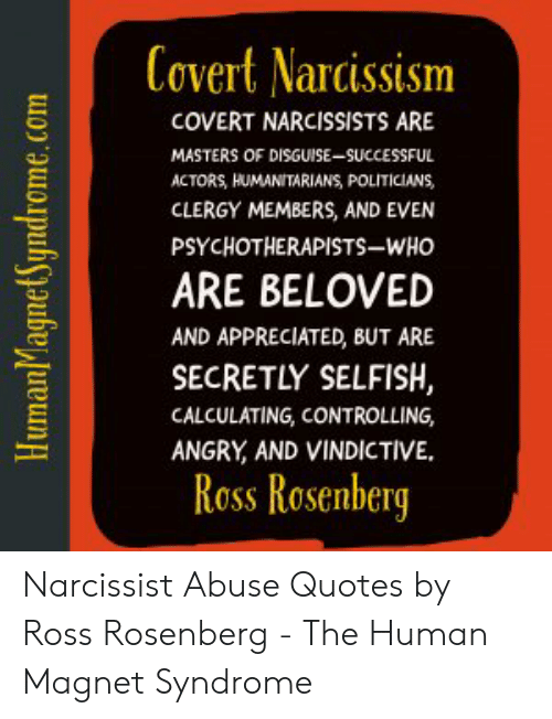 Narcissist Abuse: Covert Narcissism  COVERT NARCISSISTS ARE  MASTERS OF DISGUISE-SUCCESSFUL  ACTORS, HUMANITARIANS, POLITICIANS,  CLERGY MEMBERS, AND EVEN  PSYCHOTHERAPISTS-WHO  ARE BELOVED  AND APPRECIATED, BUT ARE  SECRETLY SELFISH,  CALCULATING, CONTROLLING,  ANGRY AND VINDICTIVE  Ross Rosenberg  HumanMagnetSyndrome.com Narcissist Abuse Quotes by Ross Rosenberg - The Human Magnet Syndrome