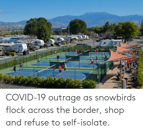 Outrage: COVID-19 outrage as snowbirds flock across the border, shop and refuse to self-isolate.