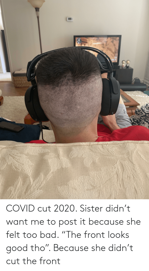 "Looks Good: COVID cut 2020. Sister didn't want me to post it because she felt too bad. ""The front looks good tho"". Because she didn't cut the front"