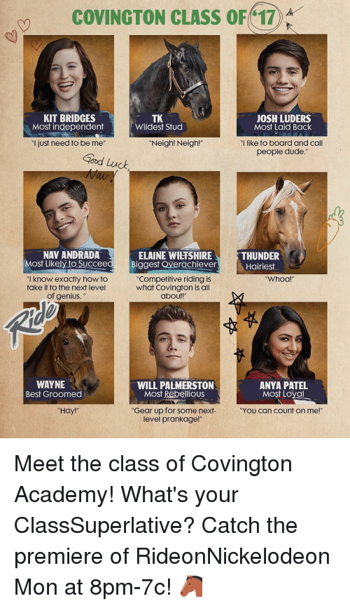 """Memes, Academy, and Genius: COVINGTON CLASS OF 17  KIT BRIDGES  JOSH LUDERS  TK  Most independent  Wildest Stud  Most Laid Back  ul just need to be me  Neigh! Neigh!""""  """"I like to board and call  people dude.  Good Luck,  NAV ANDRADA  ELAINE WHEFSHIRE  THUNDER  Most Likely to Succeed Biggest overachiever  Hairiest  Competitive riding is  know exactly how to  Whoa  take it to the next level  what Covington is all  of genius.  about!""""  WAYNE  WILL PALMERSTON  ANYA PATEL  Most Rebellious  Most Loyal  Best Groomed  """"Gear up for some next-  Hay  """"YOU Can Count on me!""""  level prankage!"""" Meet the class of Covington Academy! What's your ClassSuperlative? Catch the premiere of RideonNickelodeon Mon at 8pm-7c! 🐴"""