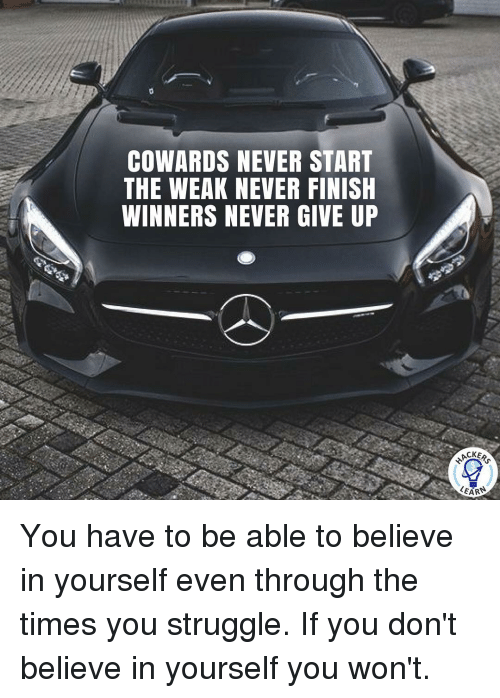 Memes, 🤖, and Through: COWARDS NEVER START  THE WEAK NEVER FINISH  WINNERS NEVER GIVE UP  LEARS You have to be able to believe in yourself even through the times you struggle. If you don't believe in yourself you won't.