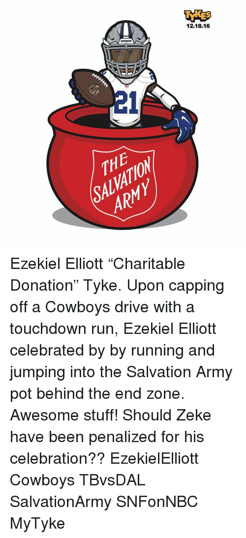 "pot: COWBOYS  12.18.16 Ezekiel Elliott ""Charitable Donation"" Tyke. Upon capping off a Cowboys drive with a touchdown run, Ezekiel Elliott celebrated by by running and jumping into the Salvation Army pot behind the end zone. Awesome stuff! Should Zeke have been penalized for his celebration?? EzekielElliott Cowboys TBvsDAL SalvationArmy SNFonNBC MyTyke"