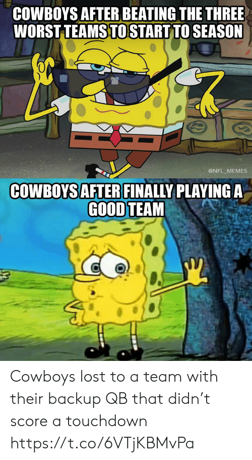 backup: COWBOYS AFTER BEATING THE THREE  WORST TEAMS TO START TO SEASON  @NFL MEMES  COWBOYS AFTER FINALLY PLAYINGA  GOOD TEAM Cowboys lost to a team with their backup QB that didn't score a touchdown https://t.co/6VTjKBMvPa