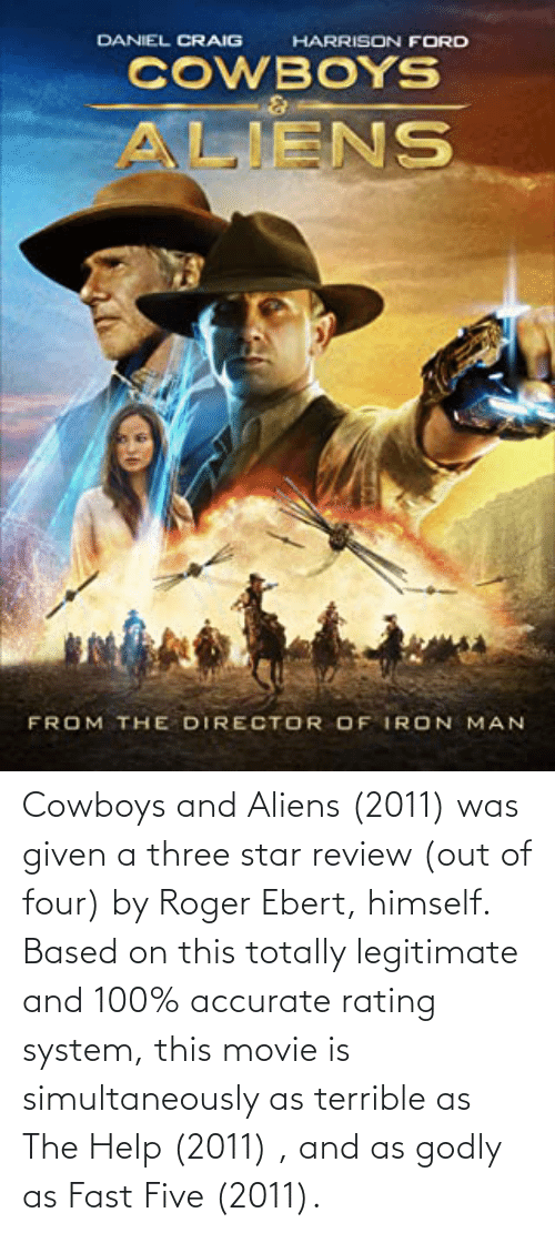 Was Given: Cowboys and Aliens (2011) was given a three star review (out of four) by Roger Ebert, himself. Based on this totally legitimate and 100% accurate rating system, this movie is simultaneously as terrible as The Help (2011) , and as godly as Fast Five (2011).