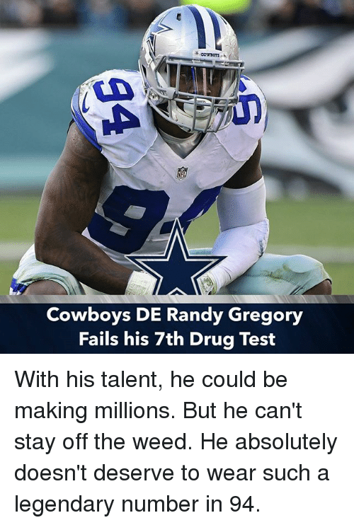 Dallas Cowboys, Memes, and Weed: Cowboys DE Randy Gregory  Fails his 7th Drug Test With his talent, he could be making millions. But he can't stay off the weed. He absolutely doesn't deserve to wear such a legendary number in 94.