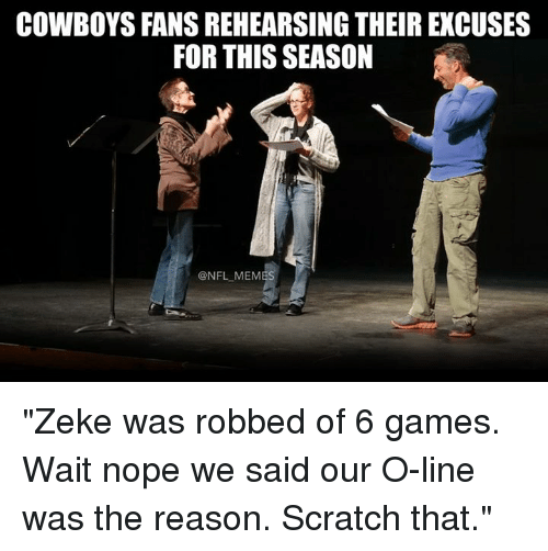 """Nopes: COWBOYS FANS REHEARSING THEIR EXCUSES  FOR THIS SEASON  @NFL MEMES """"Zeke was robbed of 6 games. Wait nope we said our O-line was the reason. Scratch that."""""""