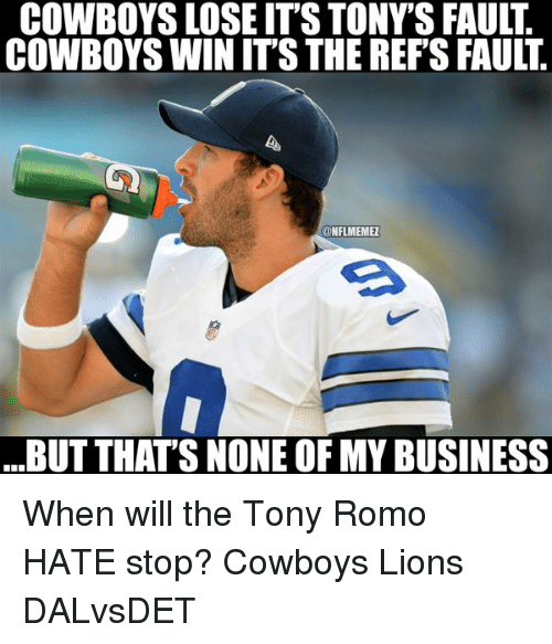 Cowboys Losing: COWBOYS LOSE ITS TONYSFAULT  COWBOYS WIN ITS THE REFS FAULT  ONFLMEMEZ  ...BUT THAT'S NONE OF MY BUSINESS When will the Tony Romo HATE stop? Cowboys Lions DALvsDET