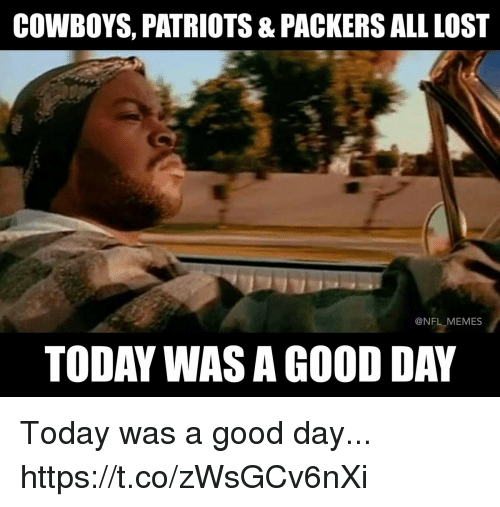 today was a good day: COWBOYS, PATRIOTS & PACKERS ALL LOST  @NFL MEMES  TODAY WAS A GOOD DAY Today was a good day... https://t.co/zWsGCv6nXi