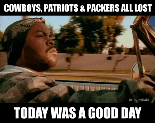 today was a good day: COWBOYS, PATRIOTS & PACKERS ALL LOST  @NFL MEMES  TODAY WAS A GOOD DAY