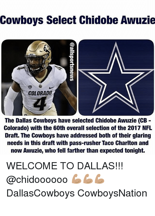 Dallas Cowboys, Memes, and Nfl: Cowboys Select Chidobe Awuzie  COLORADO  The Dallas Cowboys have selected Chidobe Awuzie (CB  Colorado) with the 60th overall selection of the 2017 NFL  Draft. The Cowboys have addressed both of their glaring  needs in this draft with pass-rusher Taco Charlton and  now Awuzie, who fell farther than expected tonight. WELCOME TO DALLAS!!! @chidoooooo 💪🏽💪🏽💪🏽 DallasCowboys CowboysNation ✭