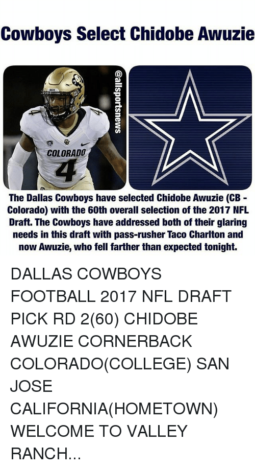 College, Dallas Cowboys, and Football: Cowboys Select Chidobe Awuzie  COLORADO  The Dallas Cowboys have selected Chidobe Awuzie (CB  Colorado) with the 60th overall selection of the 2017 NFL  Draft. The Cowboys have addressed both of their glaring  needs in this draft with pass-rusher Taco Charlton and  now Awuzie, who fell farther than expected tonight. DALLAS COWBOYS FOOTBALL 2017 NFL DRAFT PICK RD 2(60) CHIDOBE AWUZIE CORNERBACK COLORADO(COLLEGE) SAN JOSE CALIFORNIA(HOMETOWN) WELCOME TO VALLEY RANCH...