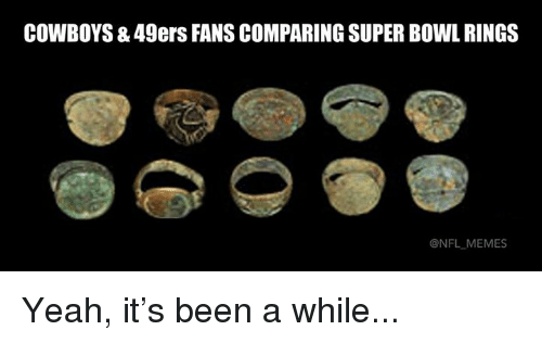 Meme, Memes, and Nfl: COWBOYS8 49ers FANS COMPARING SUPER BOWL RINGS  ONFL MEMES Yeah, it's been a while...