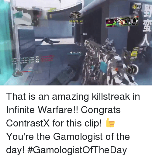 killstreaks: Cowi ontrast Chase  [Cow  ontrast rCow v Contrast Chase  GUNTER UAW  Streak  100  RELOAD That is an amazing killstreak in Infinite Warfare!! Congrats ContrastX for this clip! 👍 You're the Gamologist of the day! #GamologistOfTheDay