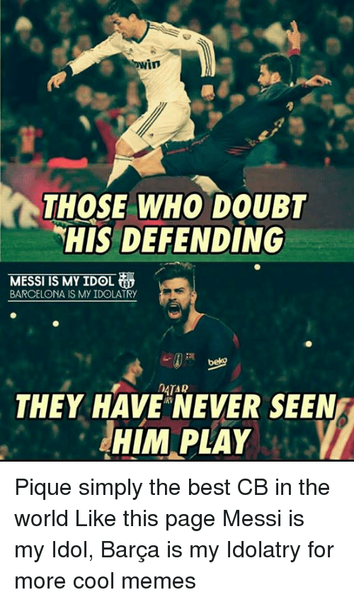 Cool Meme: Cowin  THOSE WHO DOUBT  HIS DEFENDING  MESSI IS MY IDOL  BARCELONA IS My IDOLATRy  MOATAR  THEY HAVE NEVER SEEN  HIM PLAY Pique simply the best CB in the world Like this page Messi is my Idol, Barça is my Idolatry for more cool memes