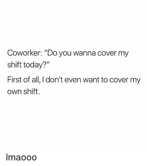 """Today, Girl Memes, and Own: Coworker """"Do you wanna cover my  shift today?""""  First of all, I don't even want to cover my  own shift lmaooo"""
