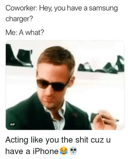 Funny, Gif, and Iphone: Coworker: Hey, you have a samsung  charger?  Me: A what?  GIF Acting like you the shit cuz u have a iPhone😂💀
