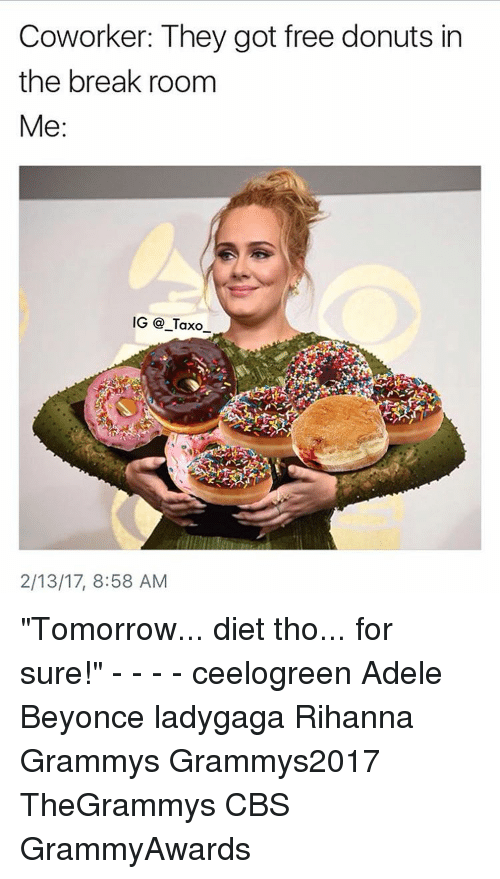 """coworking: Coworker: They got free donuts in  the break room  Me  IG Taxo  2/13/17, 8:58 AM """"Tomorrow... diet tho... for sure!"""" - - - - ceelogreen Adele Beyonce ladygaga Rihanna Grammys Grammys2017 TheGrammys CBS GrammyAwards"""
